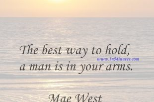 The best way to hold a man is in your arms.Mae West