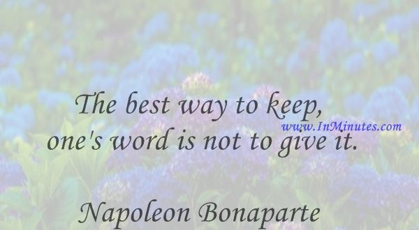 The best way to keep one's word is not to give it.Napoleon Bonaparte