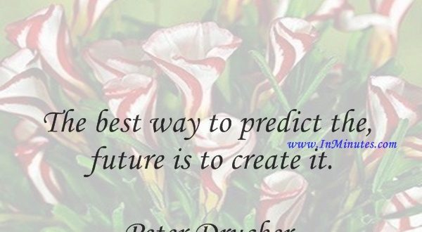 The best way to predict the future is to create it.Peter Drucker
