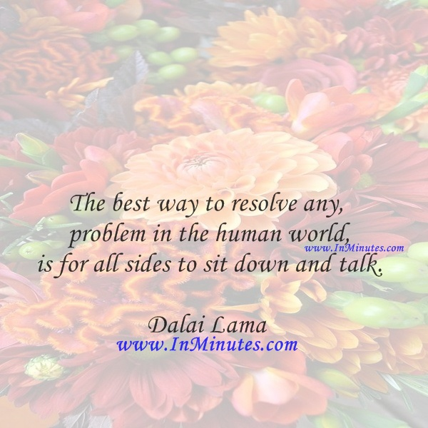 The best way to resolve any problem in the human world is for all sides to sit down and talk.Dalai Lama