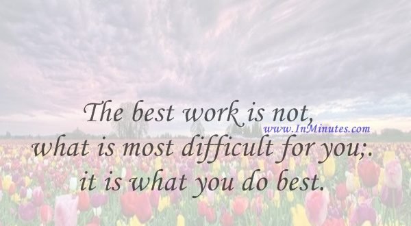The best work is not what is most difficult for you; it is what you do best.Jean-Paul Sartre