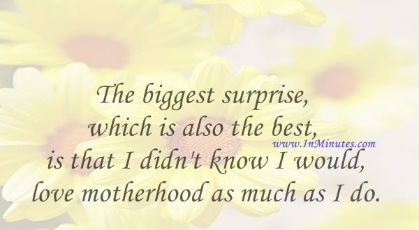 The biggest surprise, which is also the best, is that I didn't know I would love motherhood as much as I do.Deborah Norville