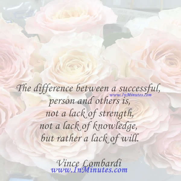 The difference between a successful person and others is not a lack of strength, not a lack of knowledge, but rather a lack of will.Vince Lombardi