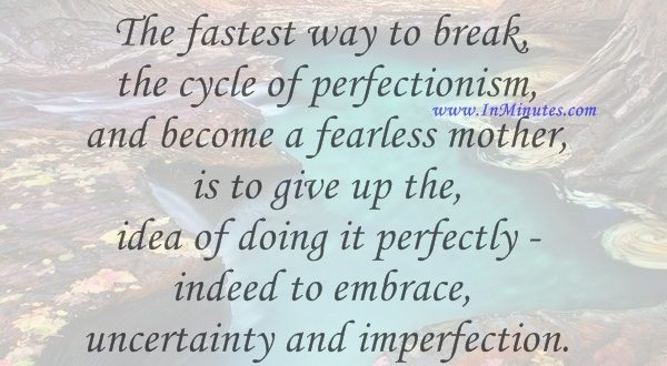 The fastest way to break the cycle of perfectionism and become a fearless mother is to give up the idea of doing it perfectly - indeed to embrace uncertainty and imperfection.Arianna Huffington