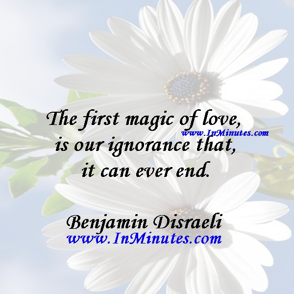 The first magic of love is our ignorance that it can ever end.Benjamin Disraeli
