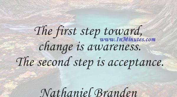 The first step toward change is awareness. The second step is acceptance.Nathaniel Branden