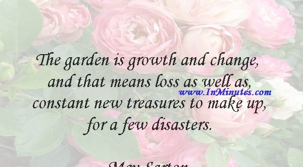 The garden is growth and change and that means loss as well as constant new treasures to make up for a few disasters.May Sarton