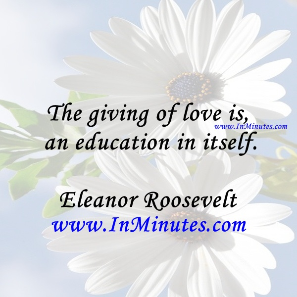 The giving of love is an education in itself.Eleanor Roosevelt