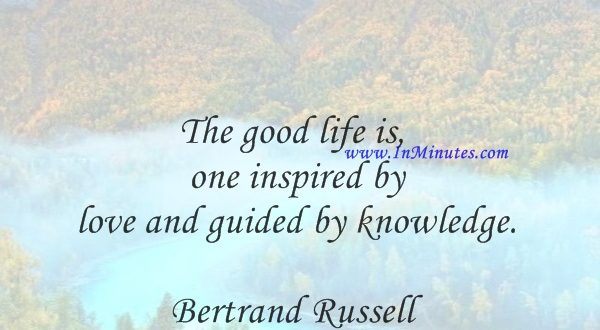 The good life is one inspired by love and guided by knowledge.Bertrand Russell