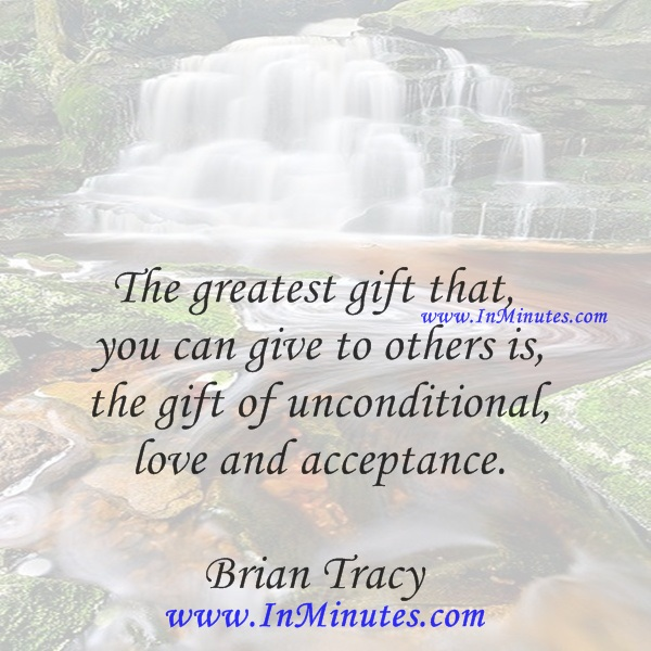 The greatest gift that you can give to others is the gift of unconditional love and acceptance.Brian Tracy
