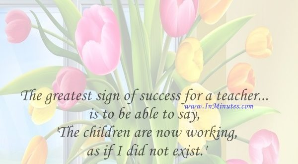 The greatest sign of success for a teacher... is to be able to say, 'The children are now working as if I did not exist.'Maria Montessori