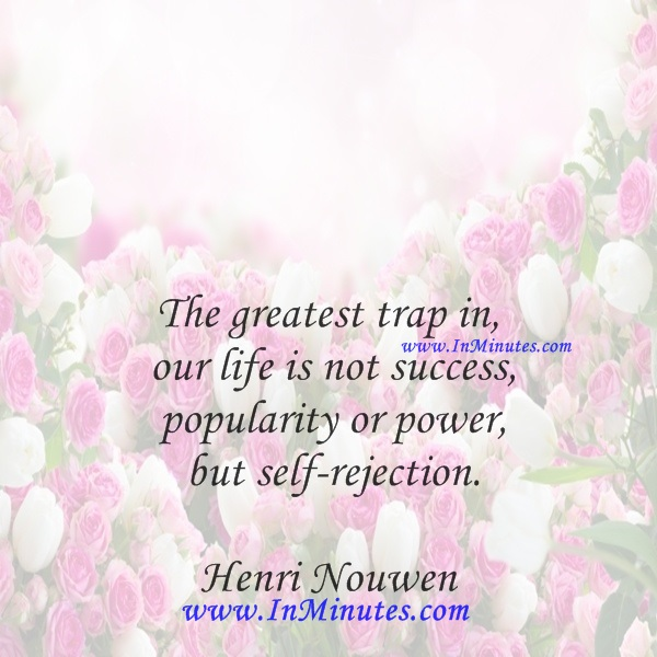 The greatest trap in our life is not success, popularity or power, but self-rejection.Henri Nouwen