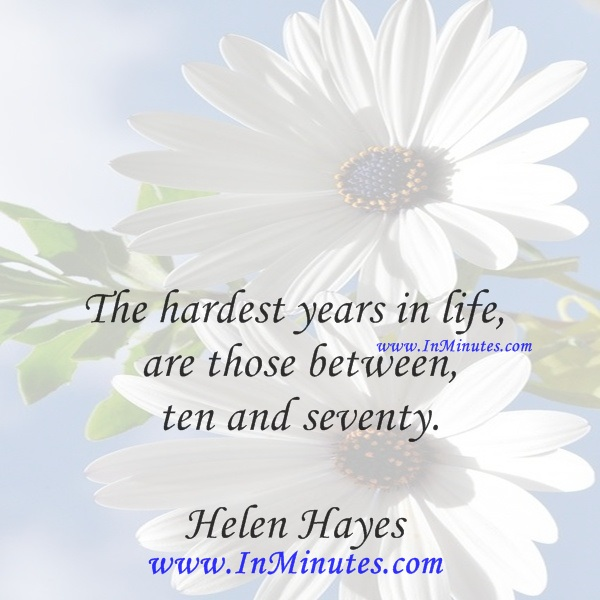 The hardest years in life are those between ten and seventy.Helen Hayes