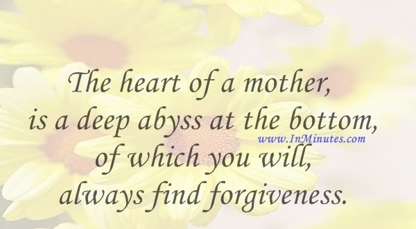 The heart of a mother is a deep abyss at the bottom of which you will always find forgiveness.Honore de Balzac