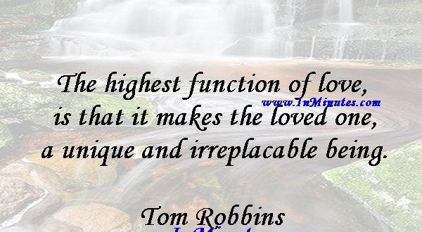 The highest function of love is that it makes the loved one a unique and irreplacable being.Tom Robbins