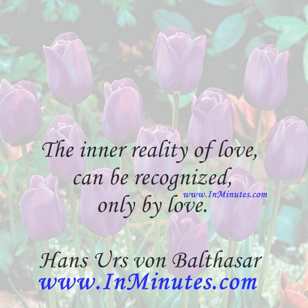 The inner reality of love can be recognized only by love.Hans Urs von Balthasar