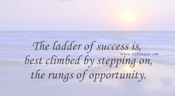The ladder of success is best climbed by stepping on the rungs of opportunity.Ayn Rand