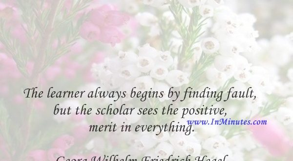 The learner always begins by finding fault, but the scholar sees the positive merit in everything.Georg Wilhelm Friedrich Hegel