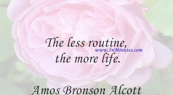 The less routine the more life.Amos Bronson Alcott