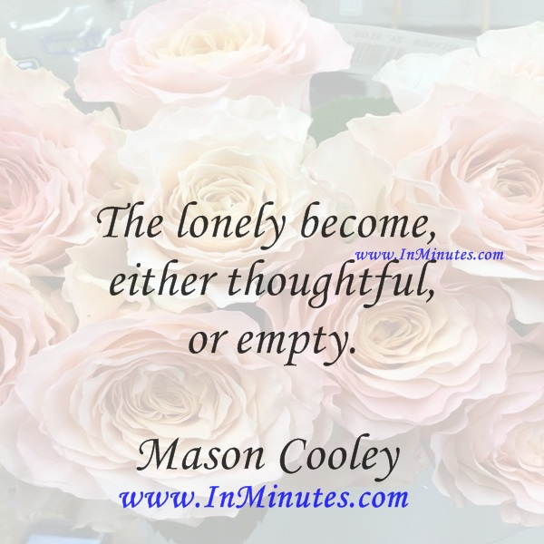 The lonely become either thoughtful or empty.Mason Cooley