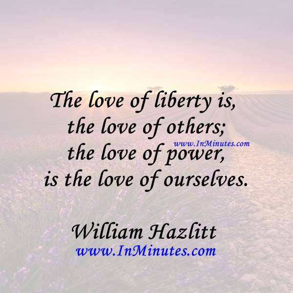 The love of liberty is the love of others; the love of power is the love of ourselves.William Hazlitt