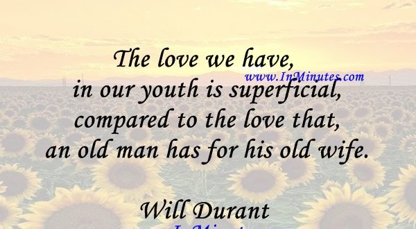 The love we have in our youth is superficial compared to the love that an old man has for his old wife.Will Durant
