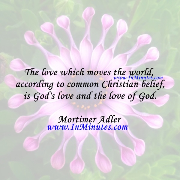 The love which moves the world, according to common Christian belief, is God's love and the love of God.Mortimer Adler