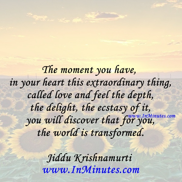 The moment you have in your heart this extraordinary thing called love and feel the depth, the delight, the ecstasy of it, you will discover that for you the world is transformed.Jiddu Krishnamurti