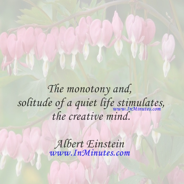 The monotony and solitude of a quiet life stimulates the creative mind.Albert Einstein