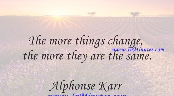 The more things change, the more they are the same.Alphonse Karr