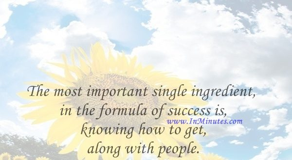 The most important single ingredient in the formula of success is knowing how to get along with people.Theodore Roosevelt