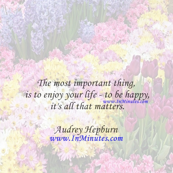 The most important thing is to enjoy your life - to be happy - it's all that matters.Audrey Hepburn