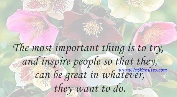The most important thing is to try and inspire people so that they can be great in whatever they want to do.Kobe Bryant