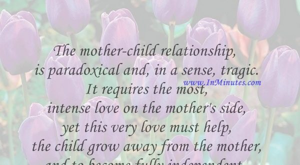 The mother-child relationship is paradoxical and, in a sense, tragic. It requires the most intense love on the mother's side, yet this very love must help the child grow away from the mother, and to become fully independent.Erich Fromm