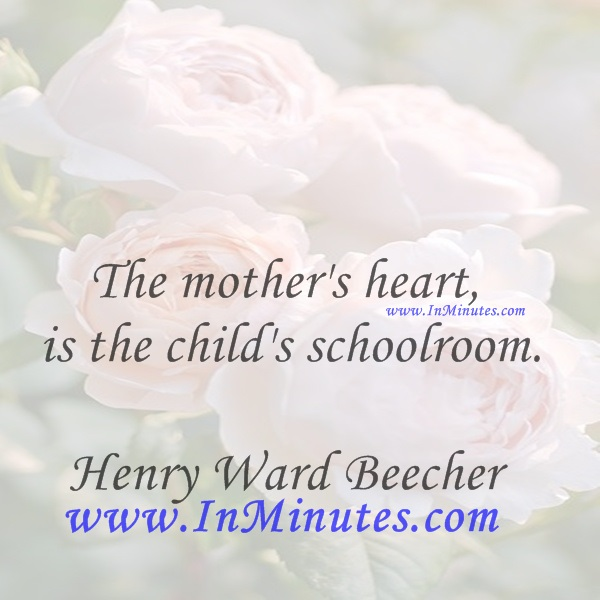The mother's heart is the child's schoolroom.Henry Ward Beecher