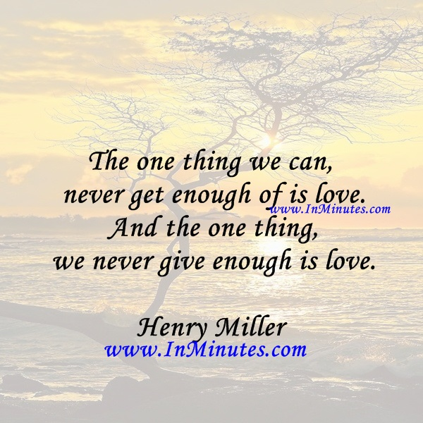 The one thing we can never get enough of is love. And the one thing we never give enough is love.Henry Miller