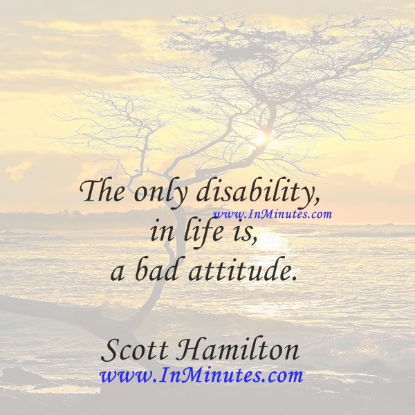 The only disability in life is a bad attitude.Scott Hamilton