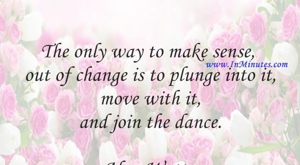 The only way to make sense out of change is to plunge into it, move with it, and join the dance.Alan Watts
