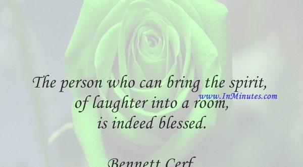 The person who can bring the spirit of laughter into a room is indeed blessed.Bennett Cerf