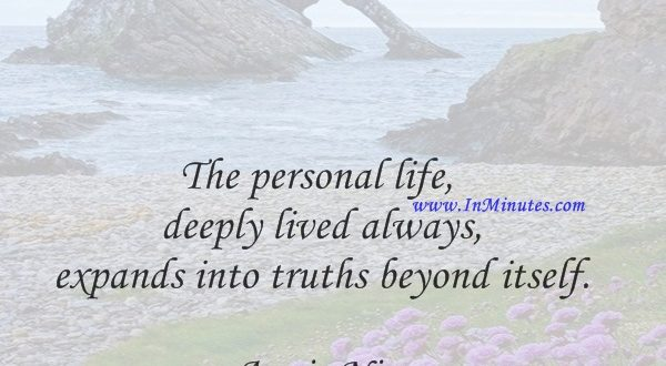 The personal life deeply lived always expands into truths beyond itself.Anais Nin