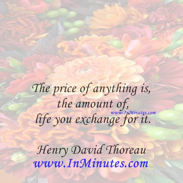 The price of anything is the amount of life you exchange for it.Henry David Thoreau
