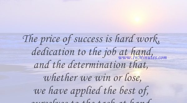 The price of success is hard work, dedication to the job at hand, and the determination that whether we win or lose, we have applied the best of ourselves to the task at hand. Vince Lombardi