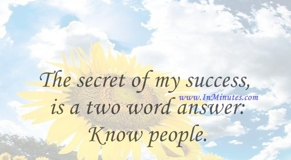 The secret of my success is a two word answer Know people.Harvey S. Firestone