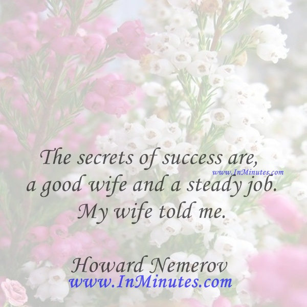 The secrets of success are a good wife and a steady job. My wife told me.Howard Nemerov