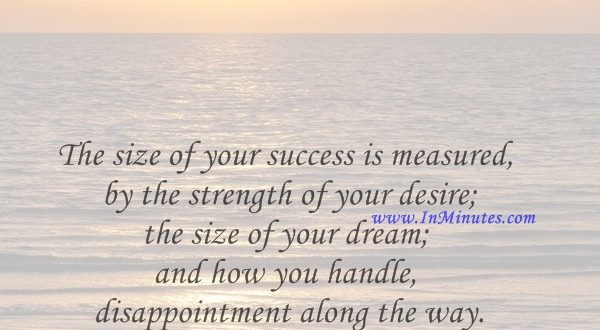 The size of your success is measured by the strength of your desire; the size of your dream; and how you handle disappointment along the way.Robert Kiyosaki