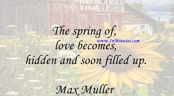 The spring of love becomes hidden and soon filled up.Max Muller