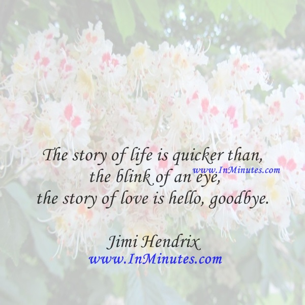 The story of life is quicker than the blink of an eye, the story of love is hello, goodbye.Jimi Hendrix
