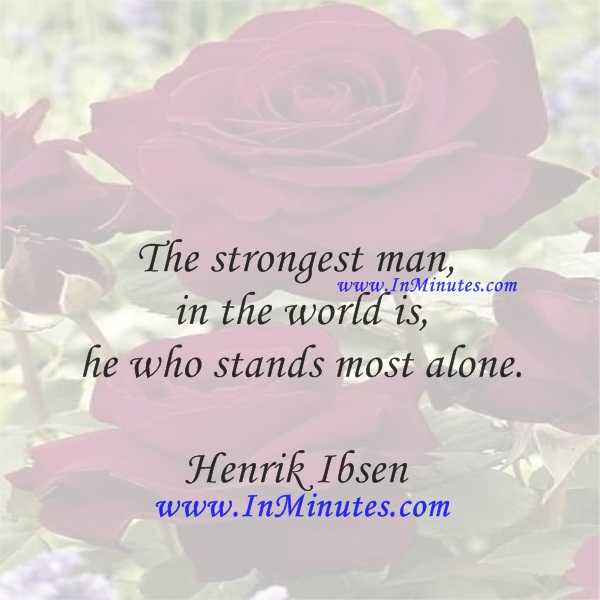 The strongest man in the world is he who stands most alone.Henrik Ibsen