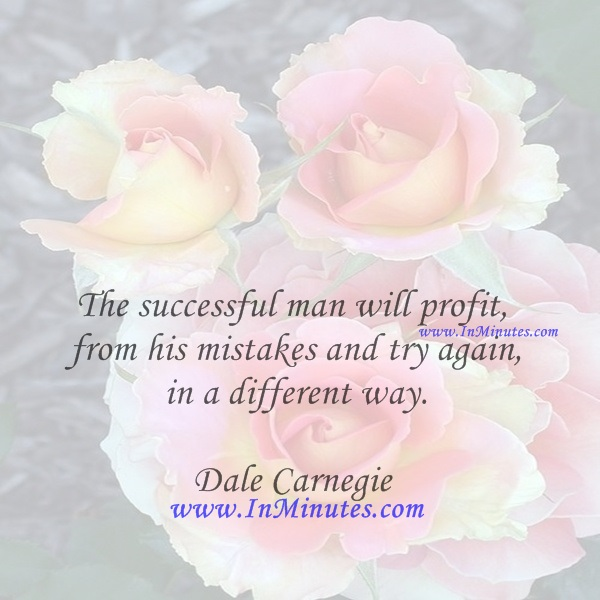 The successful man will profit from his mistakes and try again in a different way.Dale Carnegie