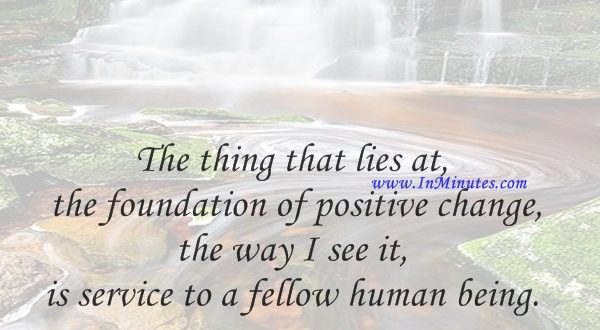 The thing that lies at the foundation of positive change, the way I see it, is service to a fellow human being.Lee Iacocca